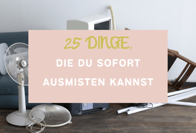 25 Dinge die du sofort ausmisten kannst